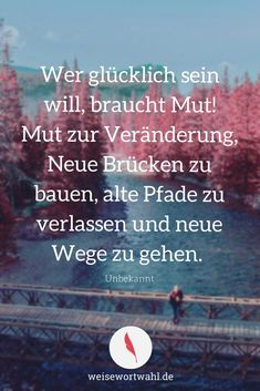 If you want to be happy, you need courage! Courage to change, build new bridges, leave old paths Words Quotes, Life Quotes, Sayings, German Quotes, Courage To Change, True Words, Happy Life, Cool Words, Feel Good