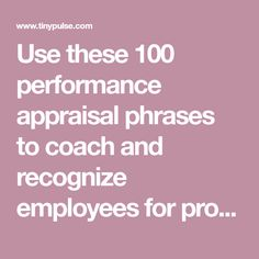 Use these 100 performance appraisal phrases to coach and recognize employees for problem solving, communication skills, productivity, teamwork, and more.