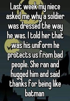 Last week my niece asked me why a soldier was dressed the way he was. I told her that was his uniform he protects us from bad people. She ran and hugged him and said thanks for being like batman