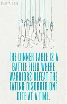Quote on eating disorders: The dinner table is a battle field where warriors defeat the eating disorder one bite at a time. www.HealthyPlace.com