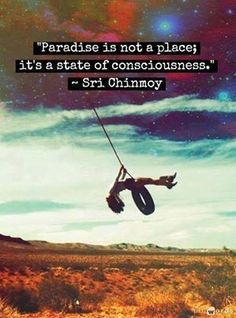 Paradise is not a place; it's a state of consciousness - Sri Chinmoy.