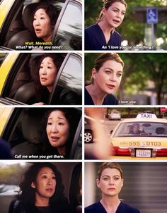 What do you need? An I love you or something? I love you! -Meredith and Cristina, Grey's Anatomy
