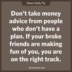 Don't take money advice from people who don't have a plan. If your broke friends are making fun of you, you are on the right track. 09.24.13