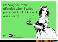 I'm sorry you were offended when I called you a slut. I didn't know it was a secret. E-Card
