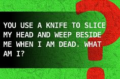 You use a knife to slice my head and weep beside me when I am dead. What am I?