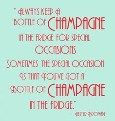 """Always keep a bottle of champagne in the fridge for special occasions. Sometimes the special occasion is that you've got a bottle of champagne in the fridge"""