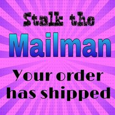 Stalk the mailman!! Your order has shipped!!