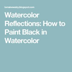 Watercolor Reflections: How to Paint Black in Watercolor