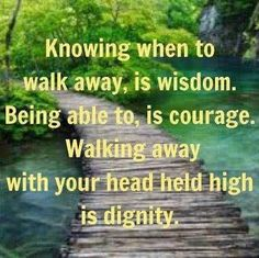 Knowing when to walk away, is wisdom. Being able to, is courage. Walking away with your head held high is dignity