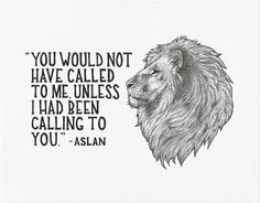 """""""You would not have called to me, unless I had been calling to you,"""" - Aslan // C.S. Lewis quote from Chronicles of Narnia"""