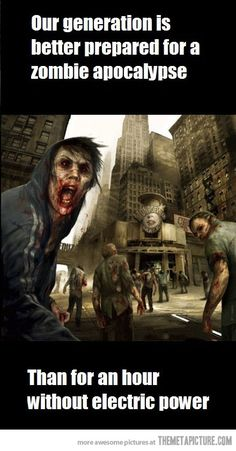 Our generation, true, except for those that realize a zombie apocalypse would eventually result in a down power grid.