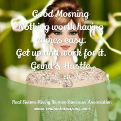 #GoodMorning...Nothing worth having comes easy. Get up and work for it. Grind & Hustle. www.realsistersrising.com