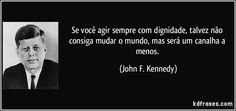 Se você agir sempre com dignidade, talvez não consiga mudar o mundo, mas será um canalha a menos. (John F. Kennedy)
