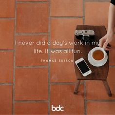 "Quote of the day: ""I never did a day's work in my life. It was all fun."" -Thomas Edison"
