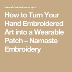 How to Turn Your Hand Embroidered Art into a Wearable Patch – Namaste Embroidery
