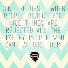 Don't be upset when people reject you. Nice things are rejected all the time by people who can't afford them. #quote #truth