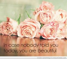 In case nobody told you today, you ate beautiful