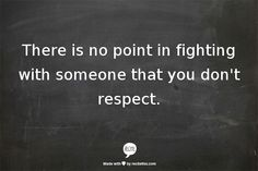 If I don't respect you then you're not worth my time.