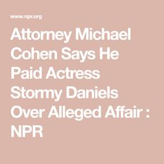 Attorney Michael Cohen Says He Paid Actress Stormy Daniels Over Alleged Affair : NPR Stage Name, Affair, Actresses, Sayings, News, Female Actresses, Lyrics, Word Of Wisdom, Quotes