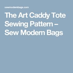 The Art Caddy Tote Sewing Pattern – Sew Modern Bags