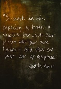"""Strength is the capacity to break a chocolate bar into four pieces with your bare hands ~ and then eat just one of the pieces."" Judith Viorst"