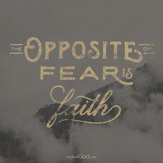 The opposite of fear is faith.