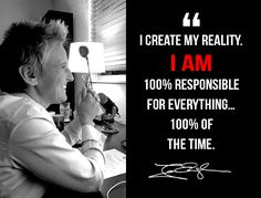 I create my reality. I am 100% responsible for everything...100% of the time. www.gratitudetraining.com