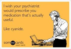 'I wish your psychiatrist would prescribe you medication that's actually useful. Like cyanide.'