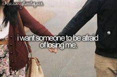 Someone who is afraid of losing me, I just hope I can feel the same way about them.