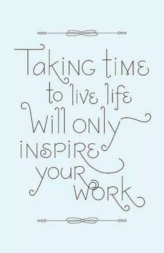 Great Advice #10: Taking time to live life will only inspire your work.