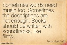 Sometimes words need music too. Sometimes the descriptions are not enough. Books should be written with soundtracks, like films. Terry Pratchett