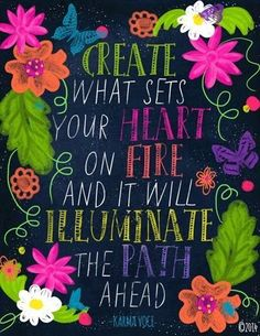 CREATE what sets your heart on fire and it will ILLUMINATE the path ahead