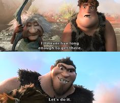 The Croods I'll never live long enough to get there.  lets do it.