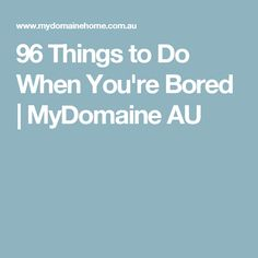 96 Things to Do When You're Bored | MyDomaine AU