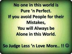No one in this WORLD is Pure 'n Perfect. If you avoid people for their mistakes, you will always be alone in this world. So judge less 'n love more. :) The best collection of quotes and sayings for every situation in life. Today Quotes, Life Quotes Love, Wisdom Quotes, Quotes To Live By, Me Quotes, Funny Quotes, Qoutes, Quote Life, Beauty Quotes
