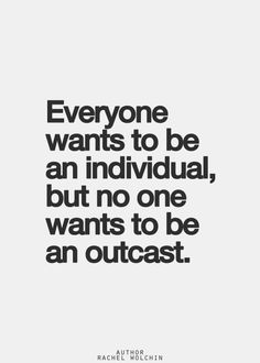 everyone wants to be an individual but no one wants to be an outcast