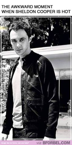 The awkward moment when Sheldon Cooper is Hot! lol I love me some big bang theory!