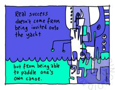 Real success doesn't come from being invited onto the yacht, but from being able to paddle one's own canoe | gapingvoid art