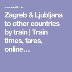 Zagreb & Ljubljana to other countries by train | Train times, fares, online…