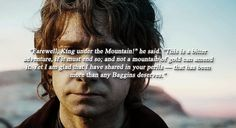 ...I am Glad that I could share in your perils... it has been more than any Baggins deserves. - Oh Bilbo just tear my heart out :(
