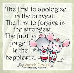 ✬✬✬ The first to apologize is the bravest. The first to forgive is the strongest. The first to forget is the happiest. Amen...Little, Church Mouse 18 Dec. 2015 ✬✬✬