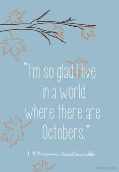 """""""I am so glad I live in a world where there are Octobers.""""- Anne of Green Gables"""