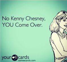 Kenny Chesney -- or I'll go there.  Either way.  Let's get together!