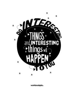 Do interesting things and interesting things will happen to you.