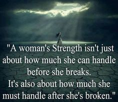 A woman's strength isn't just about how much she can handle before she breaks. It's also about how much she must handle after she's broken.