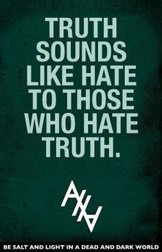 Truth sounds like hate to those who hate truth. Be salt and light in a dead and dark world.