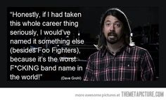 haha.  :) Google Image Result for http://static.themetapicture.com/media/funny-Foo-Fighters-singer-quote.jpg