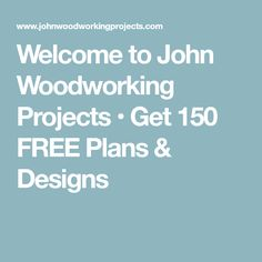 Welcome to John Woodworking Projects • Get 150 FREE Plans & Designs