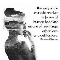 ღ The way of the miracle-worker is to see all human behaviour as one of two things: either Love, or a call for Love. Marianne Williamson ツ Marianne Williamson Quote, The Miracle Worker, Free Your Mind, Believe, A Course In Miracles, Journey, All That Matters, Human Behavior, Divine Feminine