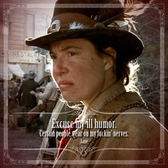 """Excuse my ill humor. Certain people wear on my fuckin' nerves.""  - Calamity Jane - Robin Weigert is best known for her much-lauded portrayal of the unkempt, foul-mooded, foul-mouthed drunkard Calamity Jane in the HBO television series Deadwood"